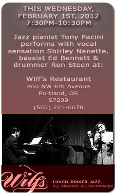 Jazz Pianist Tony Pacini performs with vocal sensation Shirley Nanette, bassist Ed Bennett, and drummer Ron Steen at Wilf's Restaurant  this Wednesday, February 1st, 7:30pm-10:30pm.