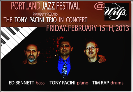 Join us, the Tony Pacini Trio, Friday, February 15th, 2013 for an elegant evening of piano jazz at Wilf's 800 N.W. 6th Ave Portland, Oregon 7:30pm-11:30pm.